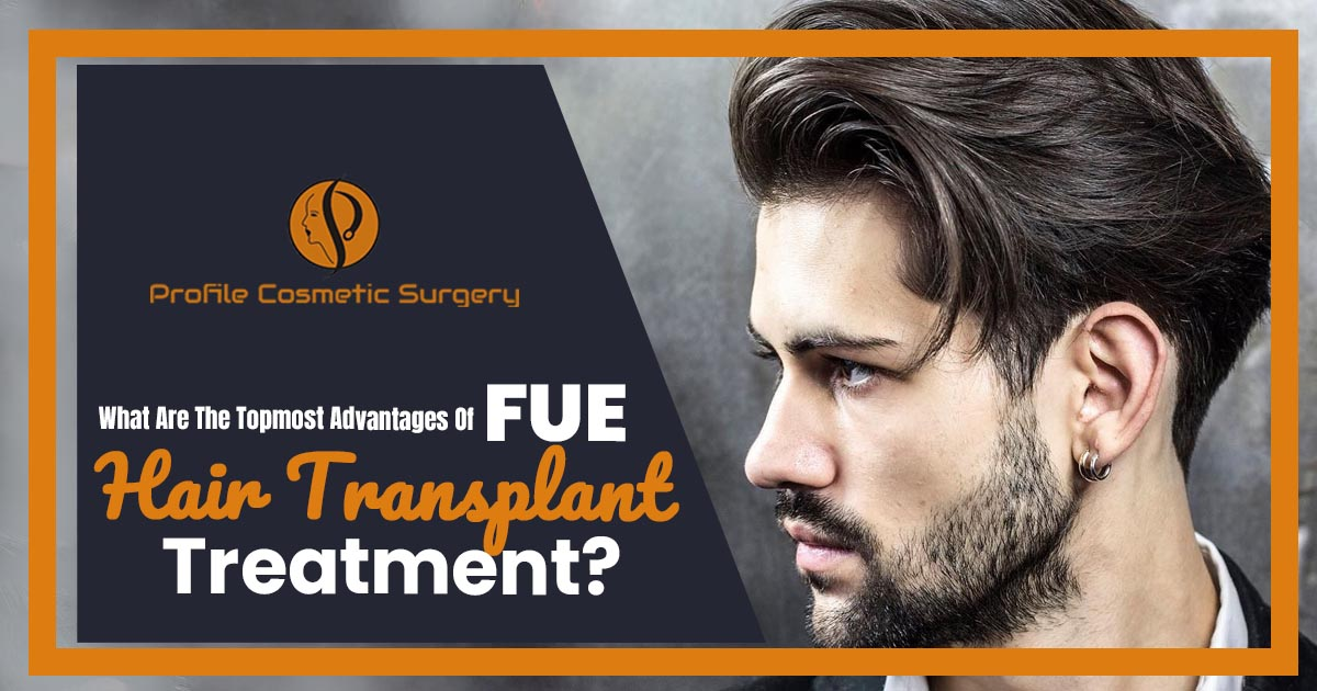 What are the topmost advantages of FUE hair transplant treatment?